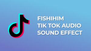 Fishihim - Tik Tok Audio Sound Effect