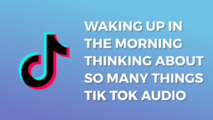 Waking up in the morning thinking about so many things Tik Tok Audio