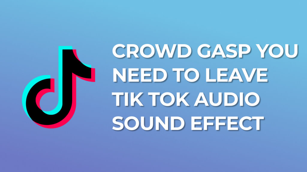 Crowd gasp you need to leave Tik Tok Audio Sound Effect download for free mp3