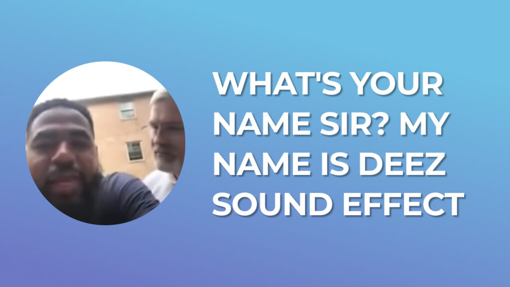 What's your name sir? my name is deez - Sound Effect