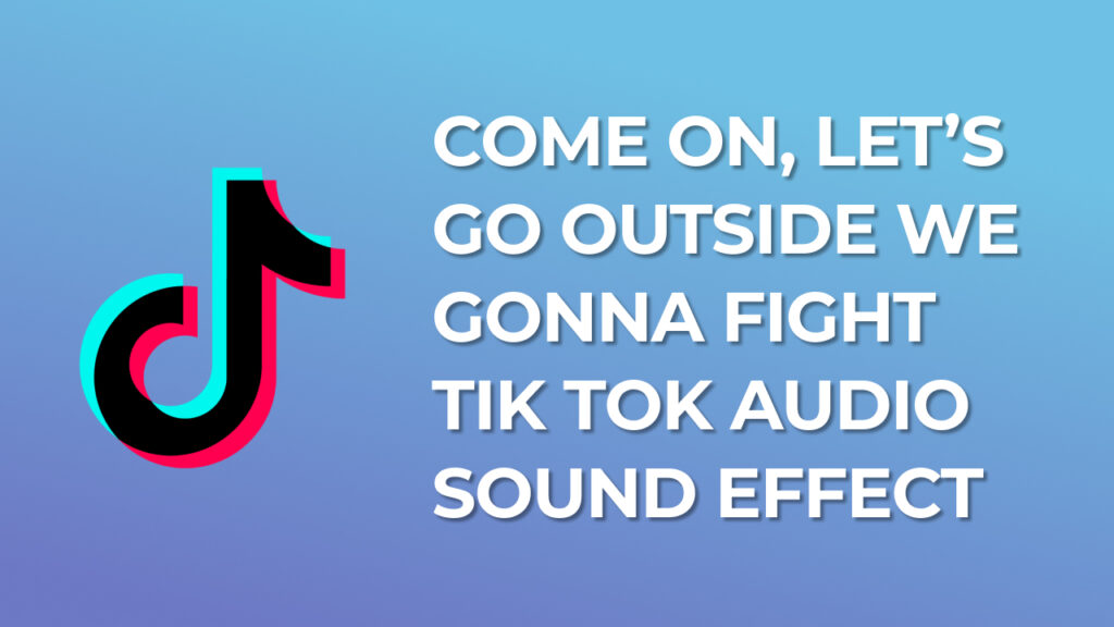 Come on, let's go outside We gonna fight Tik Tok Audio Sound Effect download for free mp3