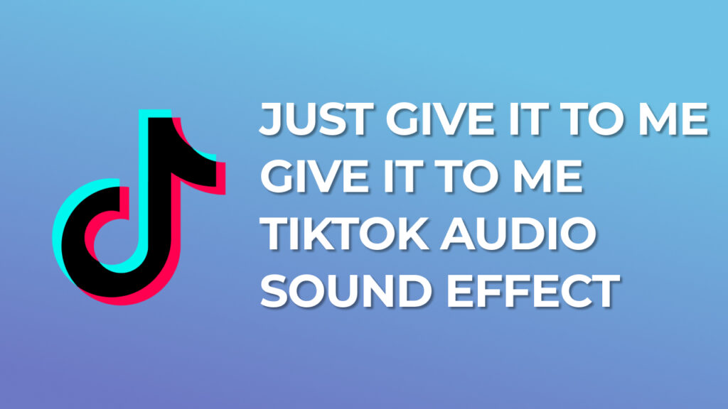 Just Give It To Me Give It To Me - TikTok Audio Sound Effect