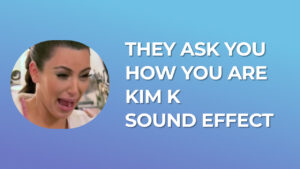 They ask you how you are Kim K Sound Effect download for free mp3